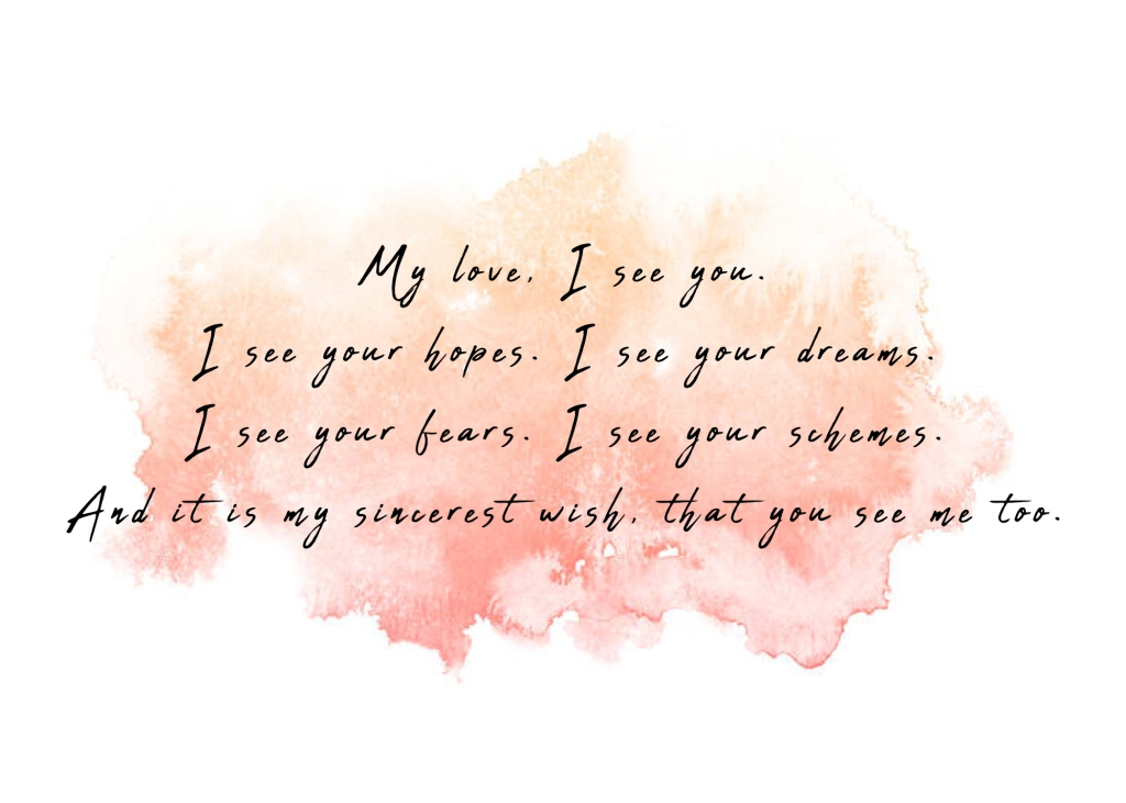 My love, I see you. I see you're hopes. I see your dreams. I see your fears. I see your schemes. And it is my sincerest wish, that you see me too.