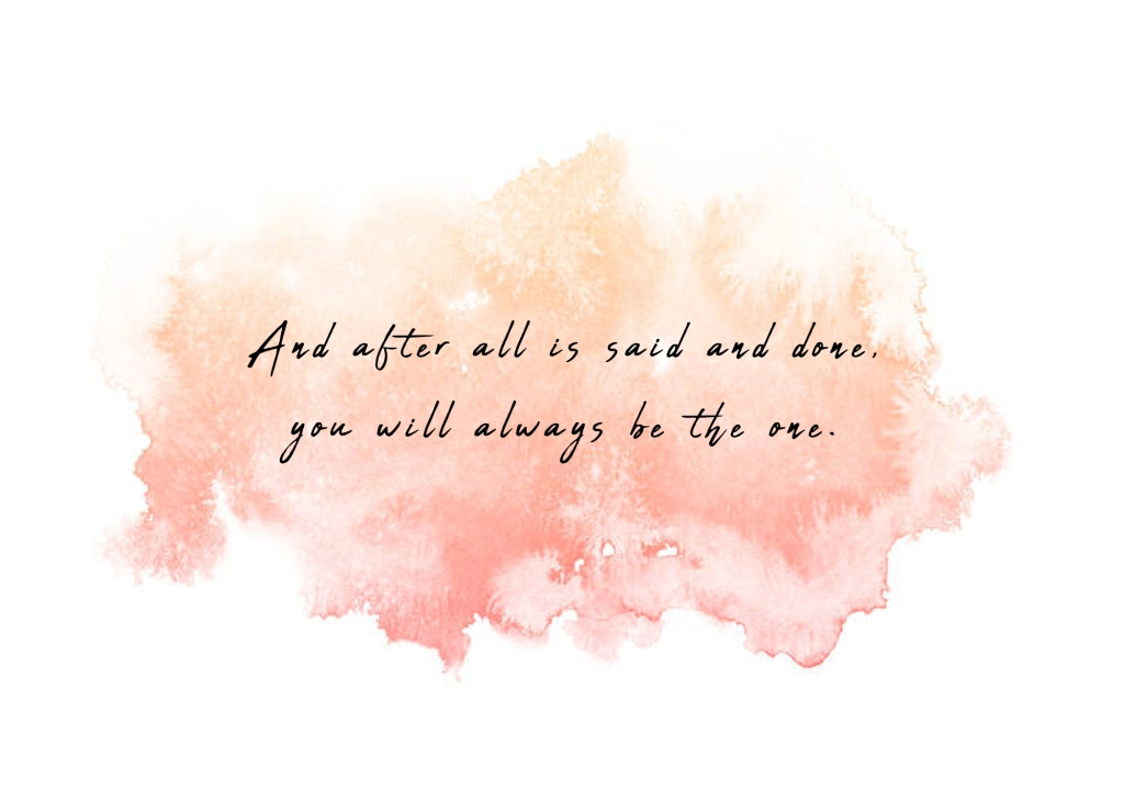 And after all is said and done, you will always be the one.
